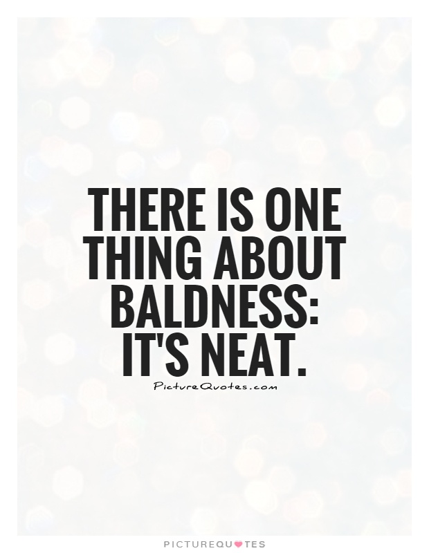 There is one thing about baldness: it's neat Picture Quote #1