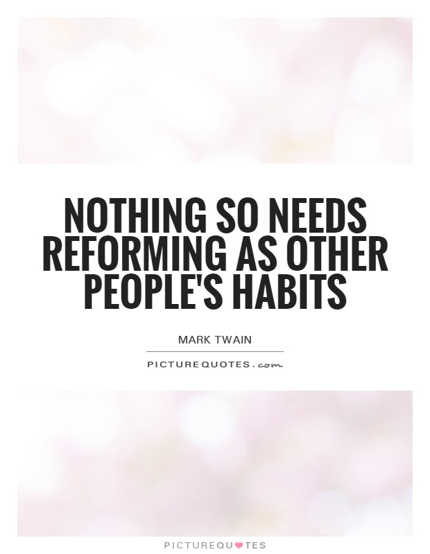 Nothing so needs reforming as other people's habits Picture Quote #1