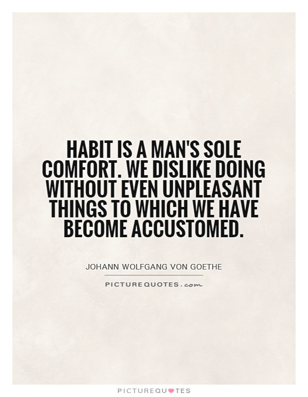 Habit is a man's sole comfort. We dislike doing without even unpleasant things to which we have become accustomed Picture Quote #1