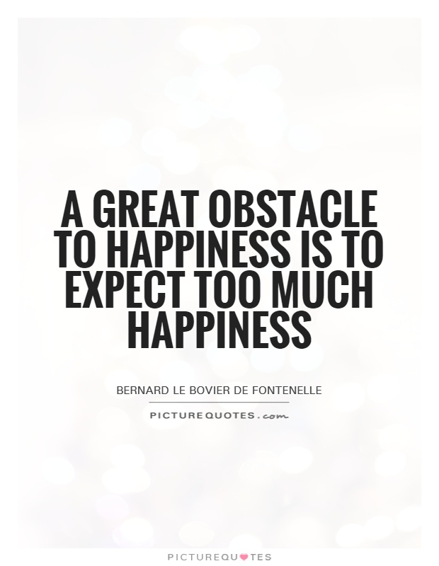 A great obstacle to happiness is to expect too much happiness Picture Quote #1