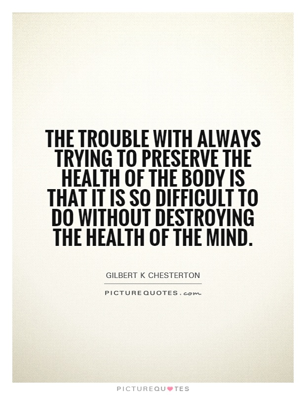 The trouble with always trying to preserve the health of the body is that it is so difficult to do without destroying the health of the mind Picture Quote #1