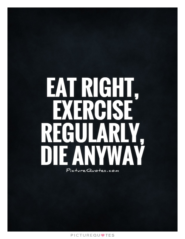 Eat right, exercise regularly, die anyway Picture Quote #1