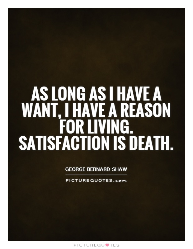 As long as I have a want, I have a reason for living. Satisfaction is death Picture Quote #1