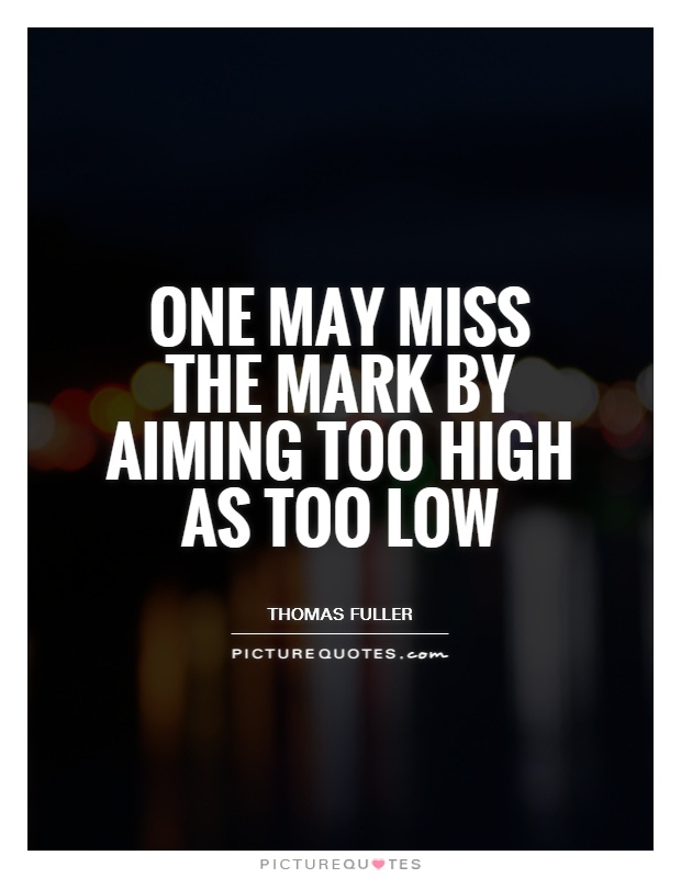 One may miss the mark by aiming too high as too low Picture Quote #1