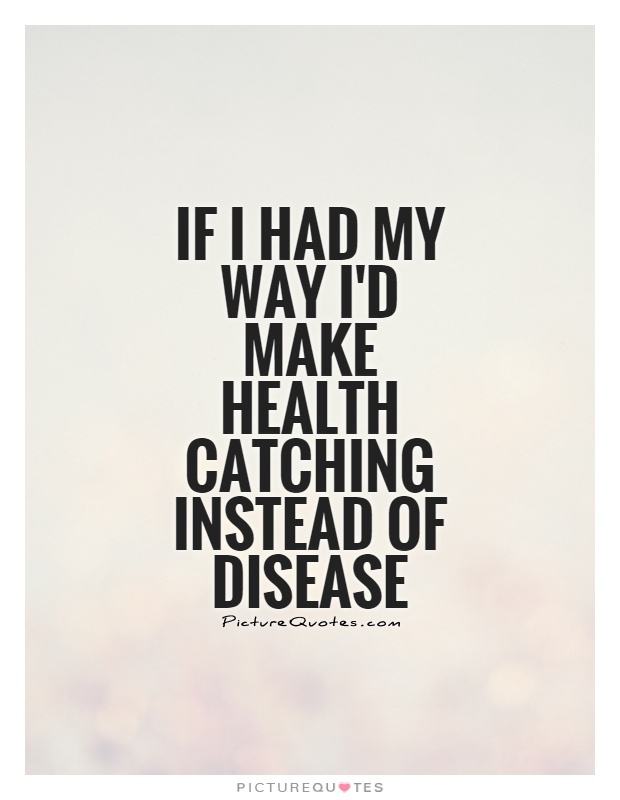 If I had my way I'd make health catching instead of disease Picture Quote #1