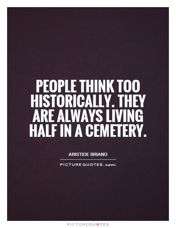 People think too historically. They are always living half in a cemetery Picture Quote #1
