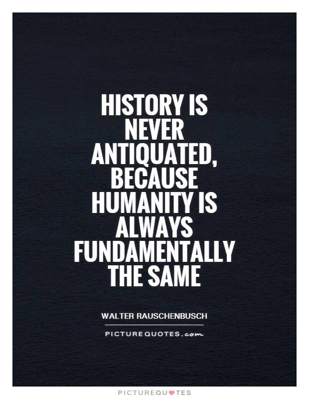 History is never antiquated, because humanity is always fundamentally the same Picture Quote #1