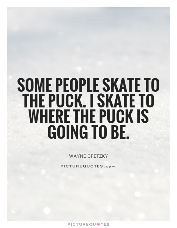 Some people skate to the puck. I skate to where the puck is going to be Picture Quote #1
