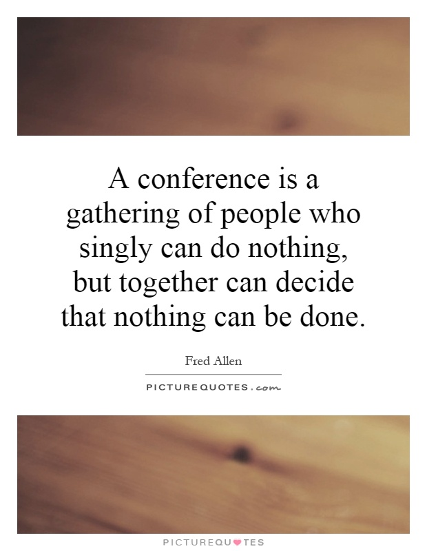 A conference is a gathering of people who singly can do nothing, but together can decide that nothing can be done Picture Quote #1