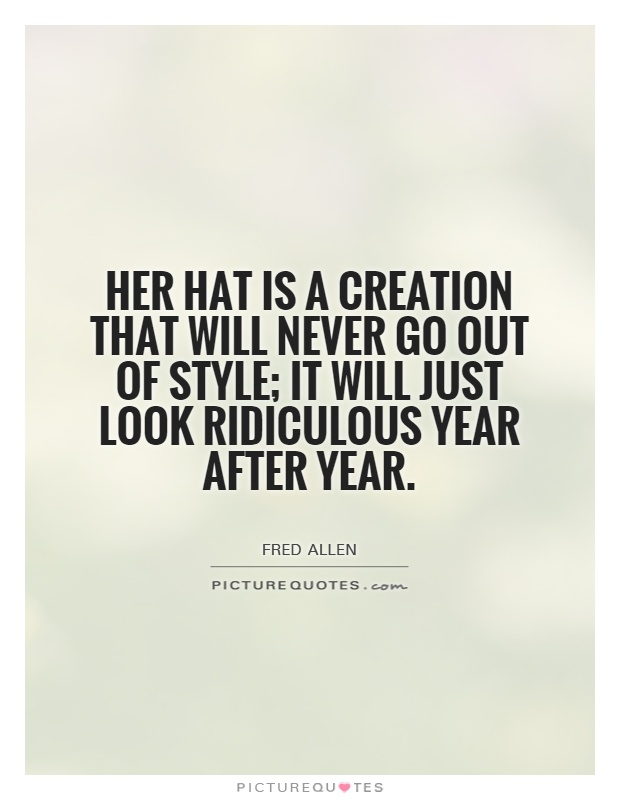 Her hat is a creation that will never go out of style; it will just look ridiculous year after year Picture Quote #1