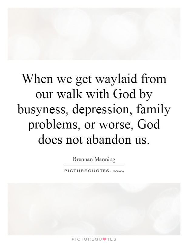 When we get waylaid from our walk with God by busyness, depression, family problems, or worse, God does not abandon us Picture Quote #1