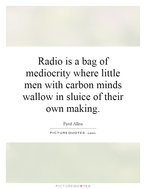 Radio is a bag of mediocrity where little men with carbon minds wallow in sluice of their own making Picture Quote #1