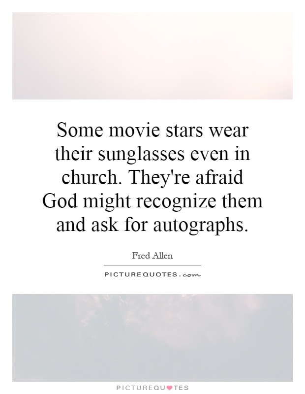 Some movie stars wear their sunglasses even in church. They're afraid God might recognize them and ask for autographs Picture Quote #1