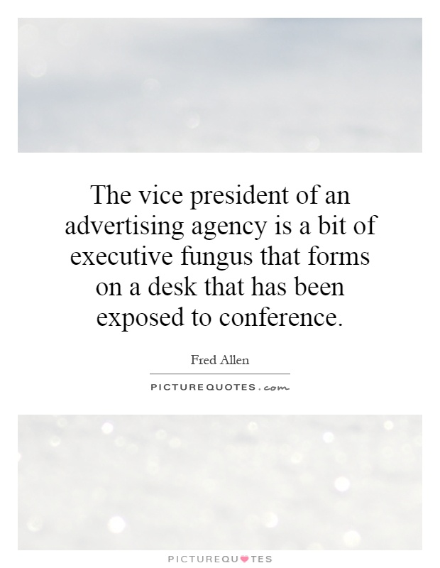 The vice president of an advertising agency is a bit of executive fungus that forms on a desk that has been exposed to conference Picture Quote #1