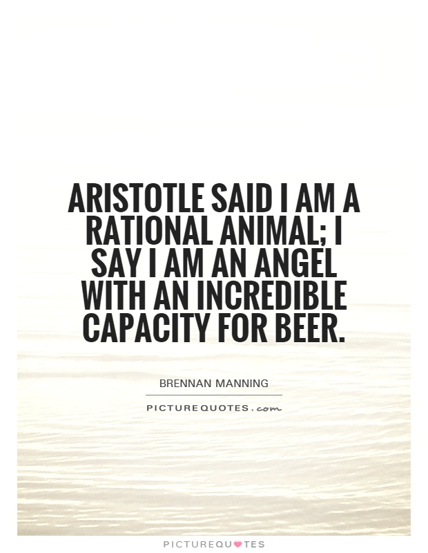 Aristotle said I am a rational animal; I say I am an angel with an incredible capacity for beer Picture Quote #1