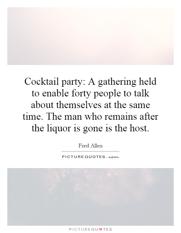 Cocktail party: A gathering held to enable forty people to talk about themselves at the same time. The man who remains after the liquor is gone is the host Picture Quote #1