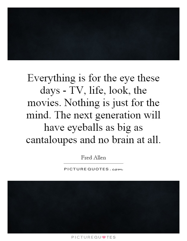 Everything is for the eye these days - TV, life, look, the movies. Nothing is just for the mind. The next generation will have eyeballs as big as cantaloupes and no brain at all Picture Quote #1