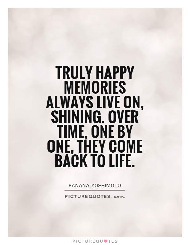 Truly Happy Memories Always Live On, Shining. Over Time, One By One, They  Come Back To Life