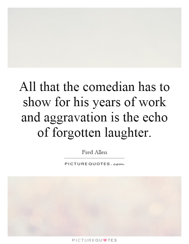 All that the comedian has to show for his years of work and aggravation is the echo of forgotten laughter Picture Quote #1