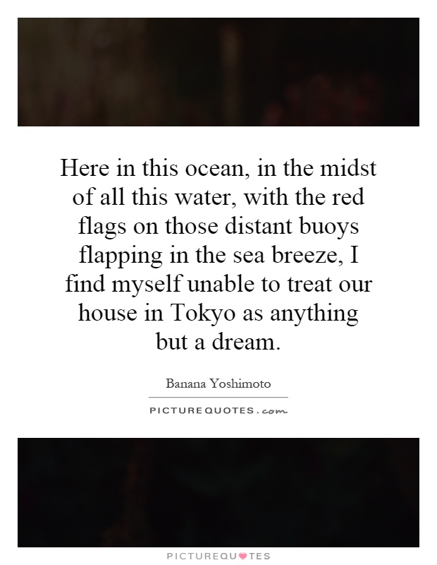 Here in this ocean, in the midst of all this water, with the red flags on those distant buoys flapping in the sea breeze, I find myself unable to treat our house in Tokyo as anything but a dream Picture Quote #1