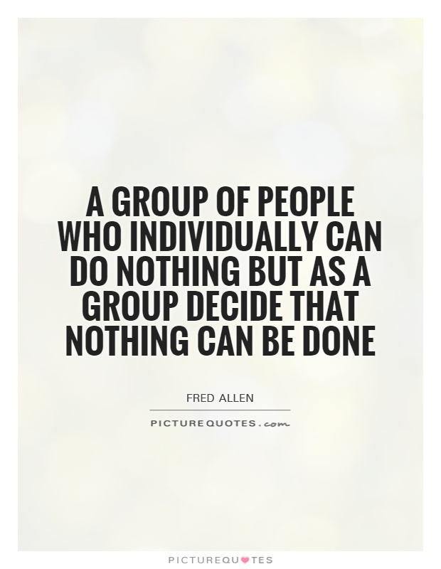A group of people who individually can do nothing but as a group decide that nothing can be done Picture Quote #1