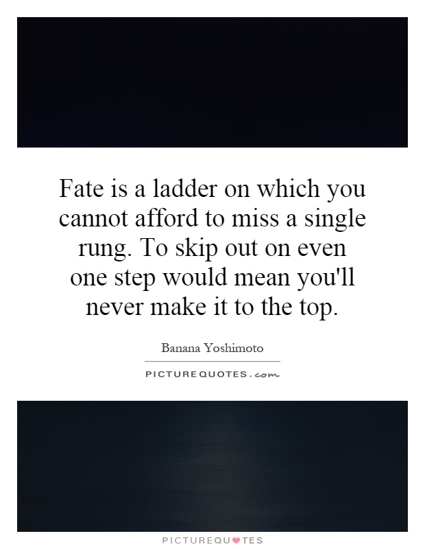 Fate is a ladder on which you cannot afford to miss a single rung. To skip out on even one step would mean you'll never make it to the top Picture Quote #1