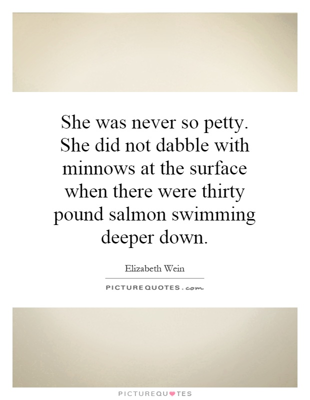 She was never so petty. She did not dabble with minnows at the surface when there were thirty pound salmon swimming deeper down Picture Quote #1