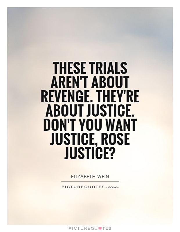These trials aren't about revenge. They're about justice. Don't you want justice, Rose Justice? Picture Quote #1