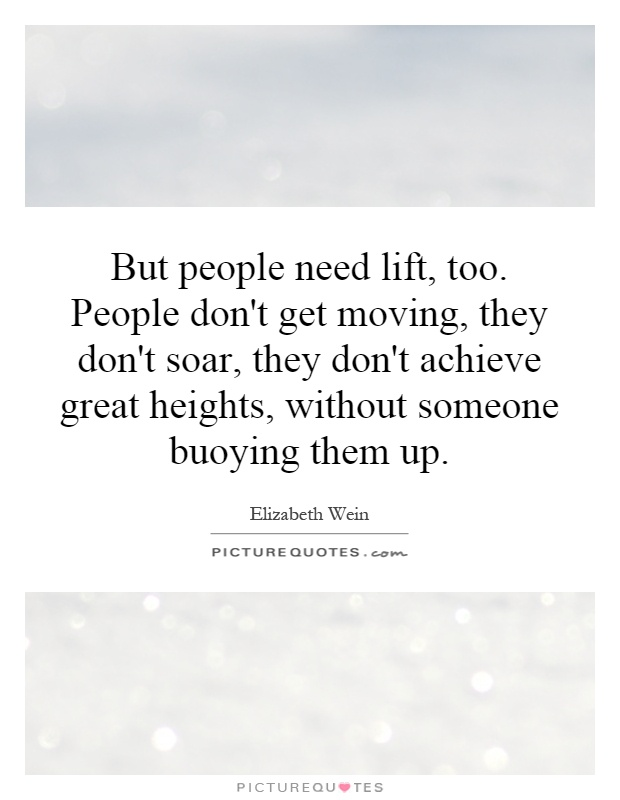 But people need lift, too. People don't get moving, they don't soar, they don't achieve great heights, without someone buoying them up Picture Quote #1