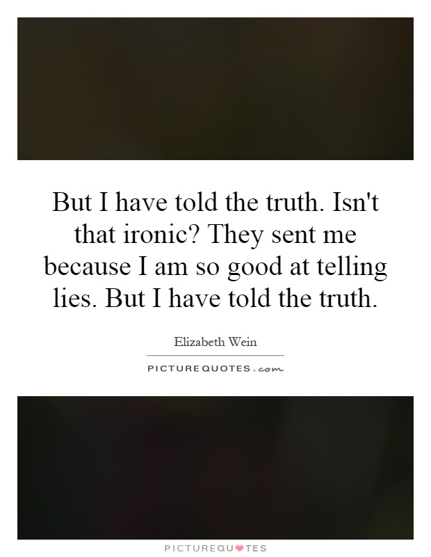 i had to to tell the truth I was gone lie to you but i had to tell the truth quotes - 1 last time i saw you, i said that it hurt too much to love you but i was wrong about that the truth is.