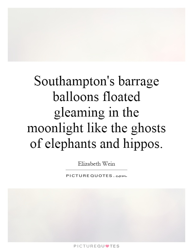 Southampton's barrage balloons floated gleaming in the moonlight like the ghosts of elephants and hippos Picture Quote #1