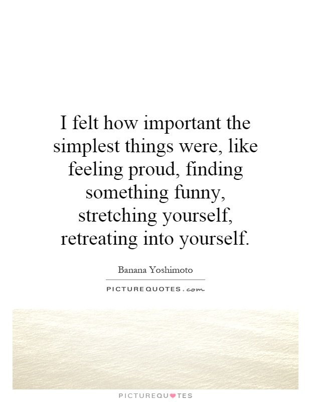 I felt how important the simplest things were, like feeling proud, finding something funny, stretching yourself, retreating into yourself Picture Quote #1