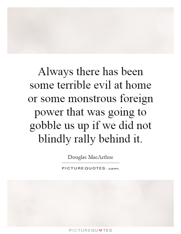 Always there has been some terrible evil at home or some monstrous foreign power that was going to gobble us up if we did not blindly rally behind it Picture Quote #1