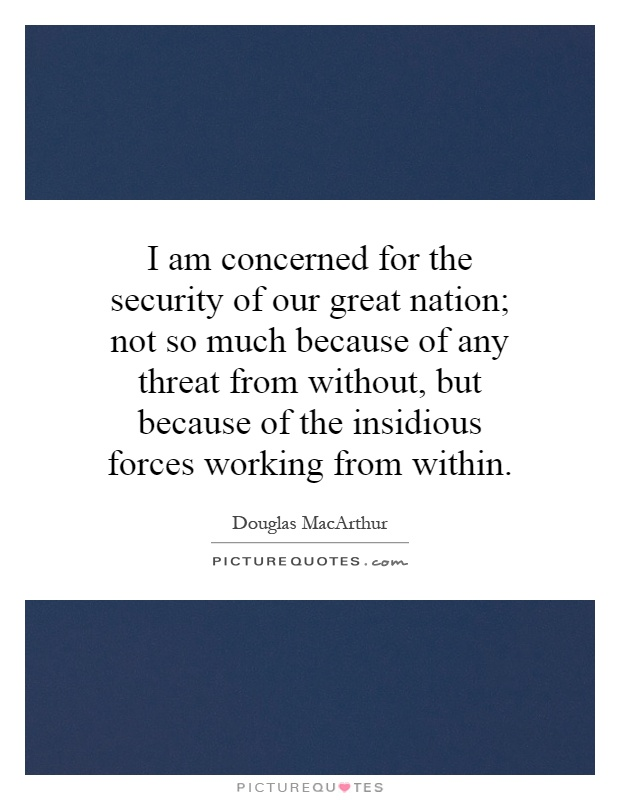 I am concerned for the security of our great nation; not so much because of any threat from without, but because of the insidious forces working from within Picture Quote #1