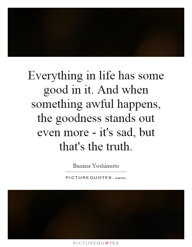 Everything in life has some good in it. And when something ...