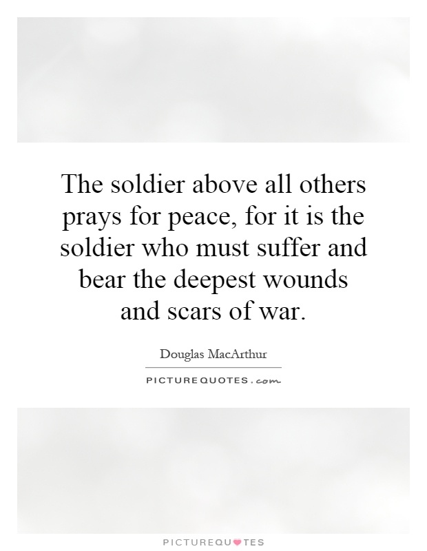 The soldier above all others prays for peace, for it is the soldier who must suffer and bear the deepest wounds and scars of war Picture Quote #1