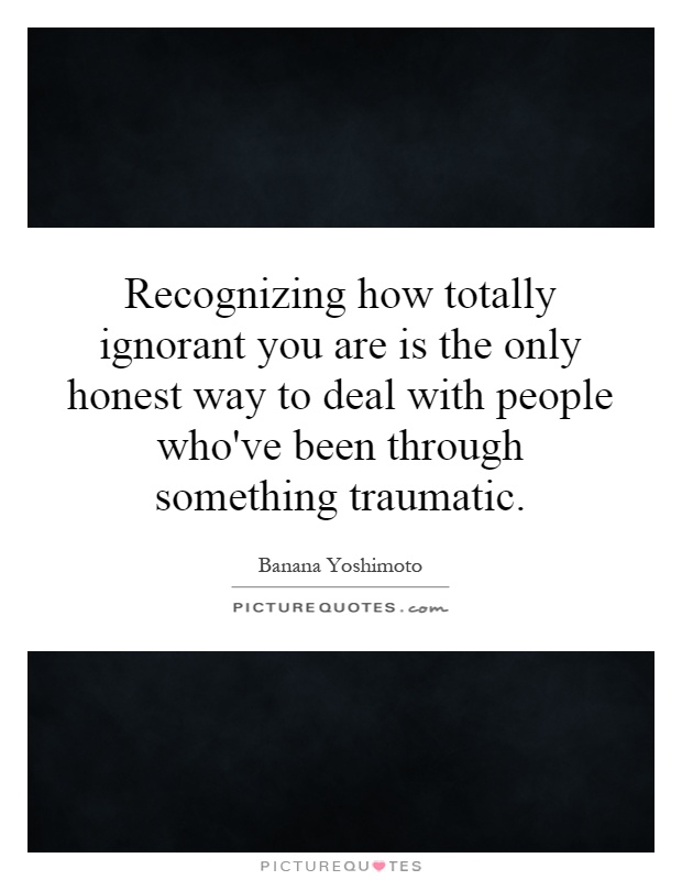 Recognizing how totally ignorant you are is the only honest way to deal with people who've been through something traumatic Picture Quote #1