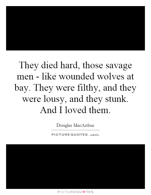 They died hard, those savage men - like wounded wolves at bay. They were filthy, and they were lousy, and they stunk. And I loved them Picture Quote #1