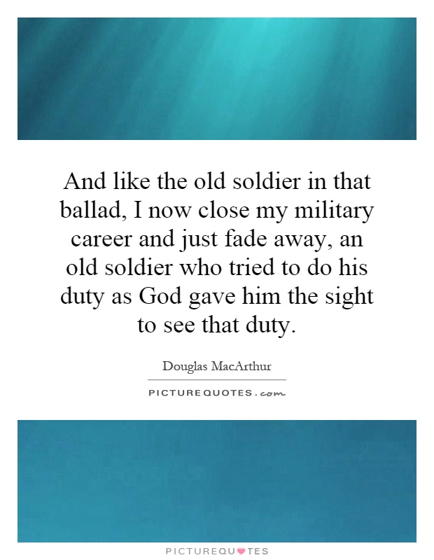 And like the old soldier in that ballad, I now close my military career and just fade away, an old soldier who tried to do his duty as God gave him the sight to see that duty Picture Quote #1