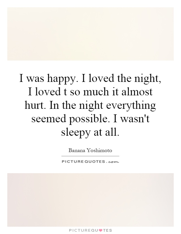 I was happy. I loved the night, I loved t so much it almost hurt. In the night everything seemed possible. I wasn't sleepy at all Picture Quote #1