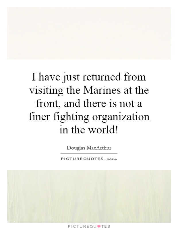 I have just returned from visiting the Marines at the front, and there is not a finer fighting organization in the world! Picture Quote #1