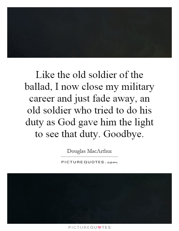 Like the old soldier of the ballad, I now close my military career and just fade away, an old soldier who tried to do his duty as God gave him the light to see that duty. Goodbye Picture Quote #1