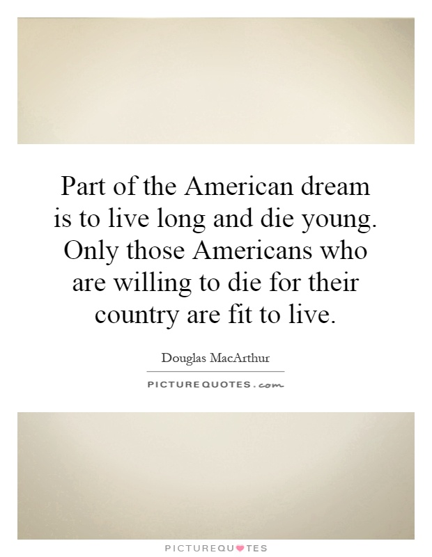 Part Of The American Dream Is To Live Long And Die Young Only Those Americans Who Are Willing For Their Country Fit