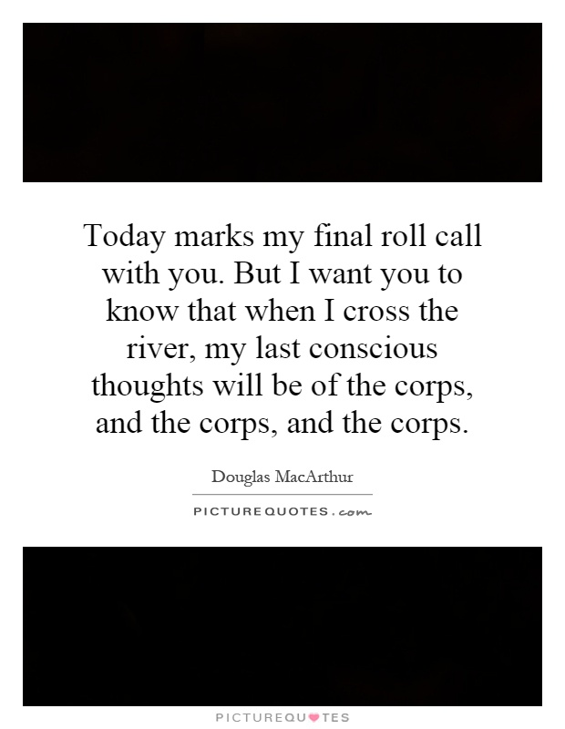 Today marks my final roll call with you. But I want you to know that when I cross the river, my last conscious thoughts will be of the corps, and the corps, and the corps Picture Quote #1
