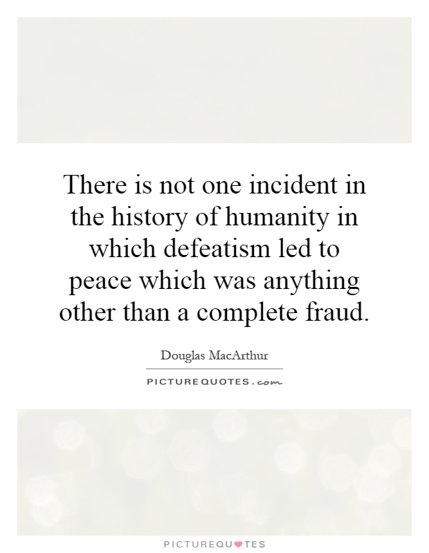 There is not one incident in the history of humanity in which defeatism led to peace which was anything other than a complete fraud Picture Quote #1
