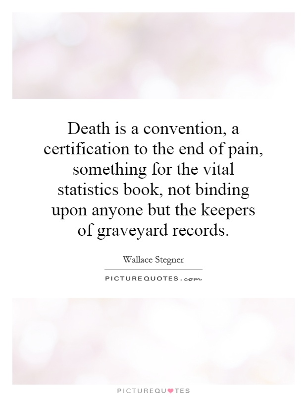 Death is a convention, a certification to the end of pain, something for the vital statistics book, not binding upon anyone but the keepers of graveyard records Picture Quote #1