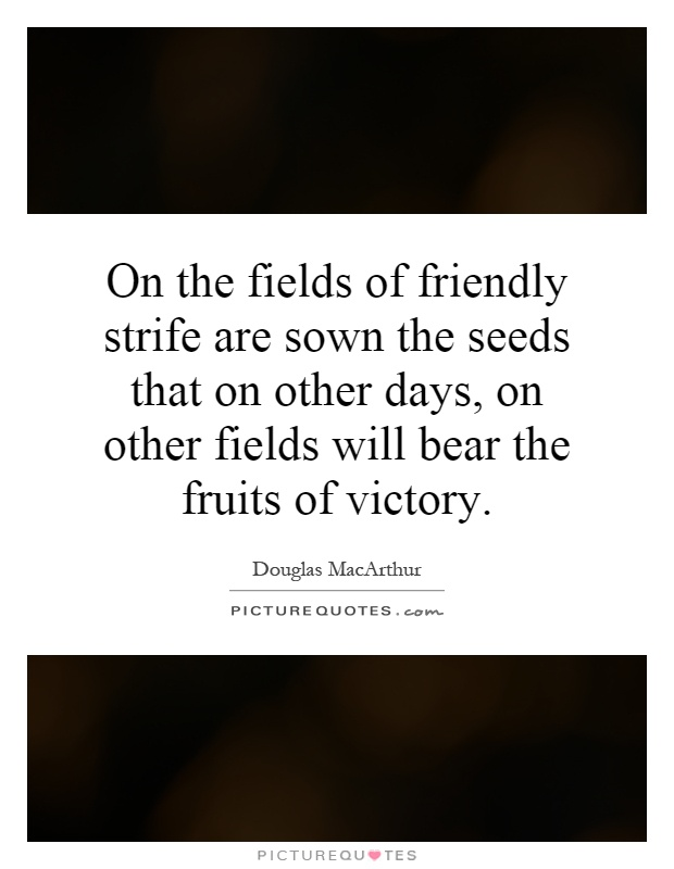 On the fields of friendly strife are sown the seeds that on other days, on other fields will bear the fruits of victory Picture Quote #1