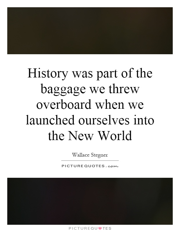 History was part of the baggage we threw overboard when we launched ourselves into the New World Picture Quote #1