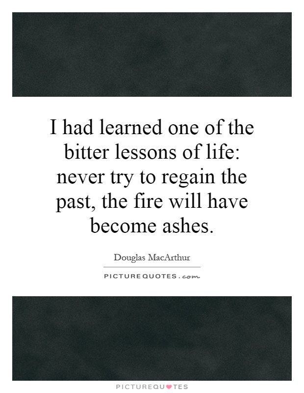 I had learned one of the bitter lessons of life: never try to regain the past, the fire will have become ashes Picture Quote #1