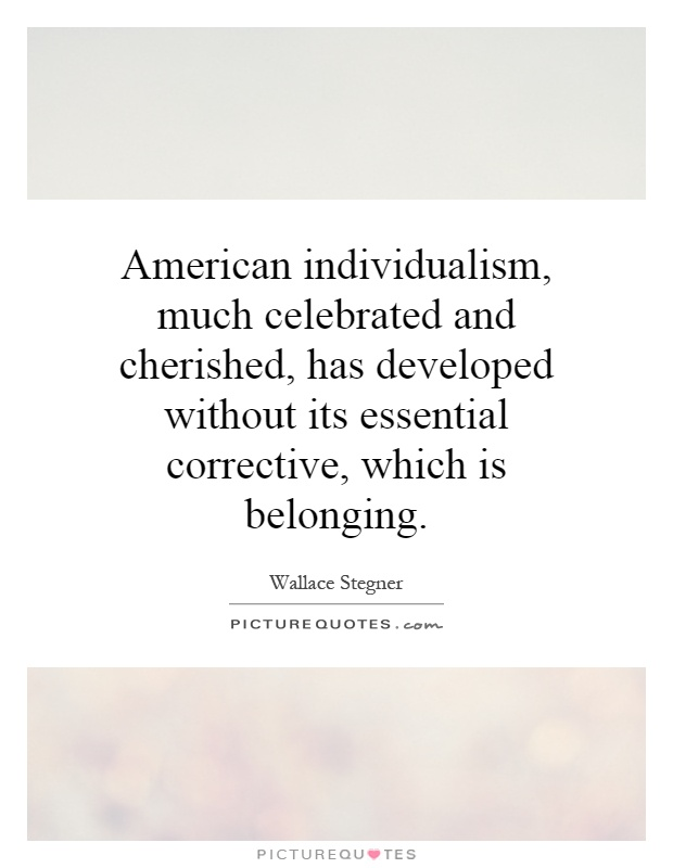 American individualism, much celebrated and cherished, has developed without its essential corrective, which is belonging Picture Quote #1